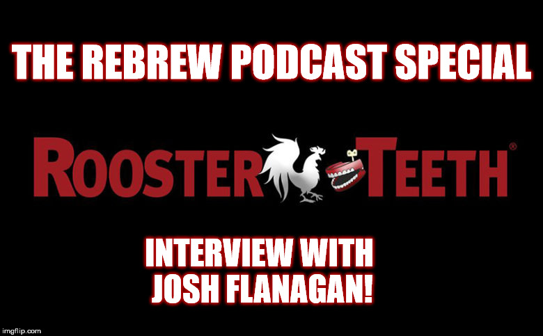 The ReBrew Podcast Special – Interview with Rooster Teeth's Josh Flanagan!