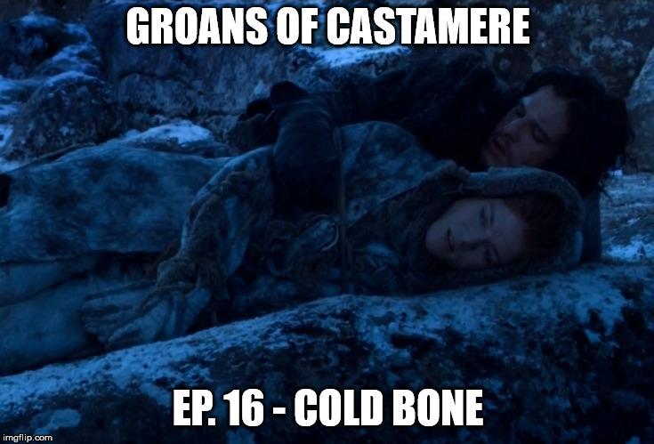 The Groans of Castamere Episode 16 – Cold Bone