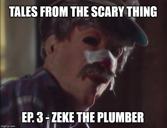 Tales from the Scary Thing Episode 3 – Zeke the Plumber