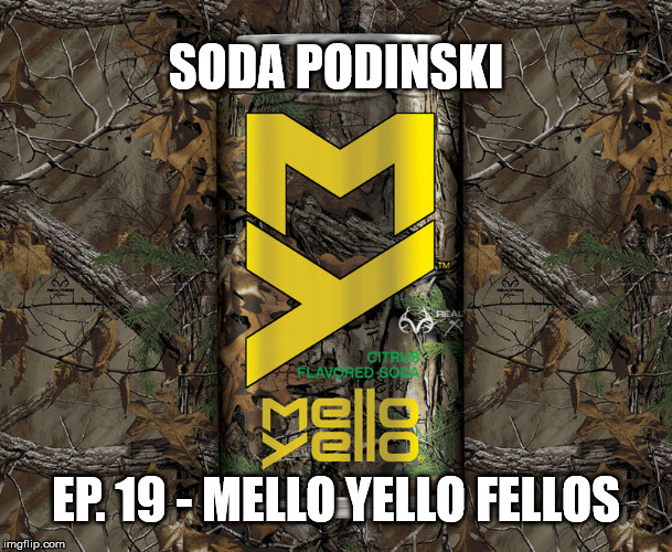 Soda Podinski Episode 19 – Mello Yello Fellos