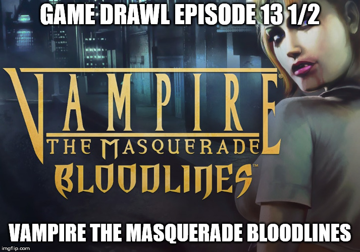 Game Drawl Episode 13 1/2 – Vampire the Masquerade Bloodlines