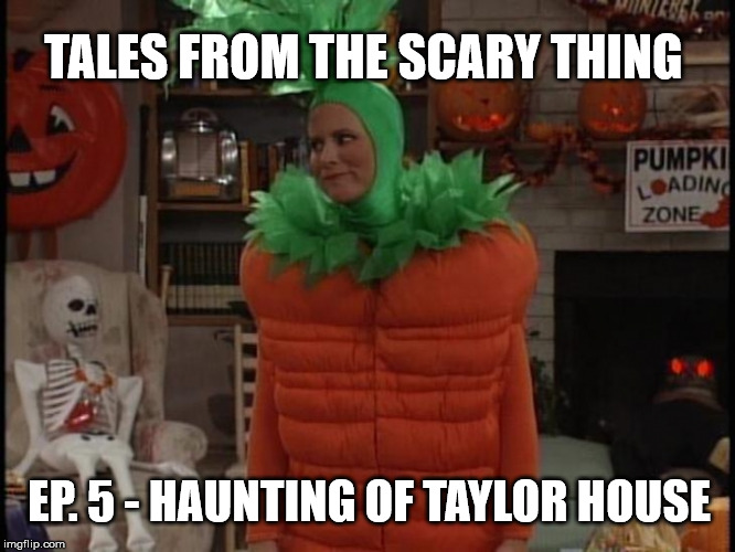 Tales from the Scary Thing Episode 5 – The Haunting of Taylor House