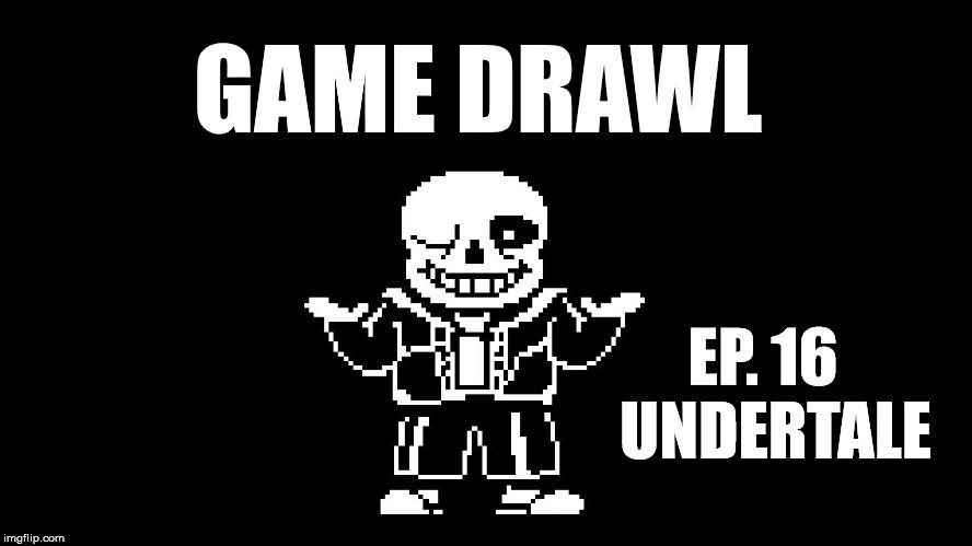 Game Drawl Episode 16 – Undertale
