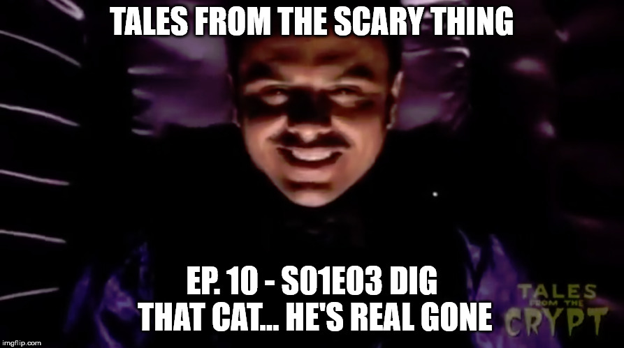 Tales from the Scary Thing Episode 10 – S01E03 Dig That Cat… He's Real Gone
