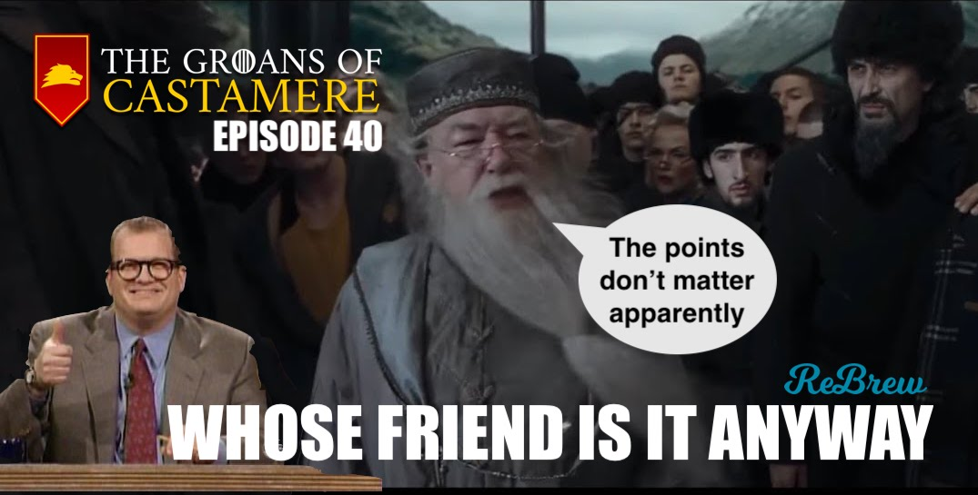 The Groans of Castamere Episode 40 – Whose Friend Is It Anyway