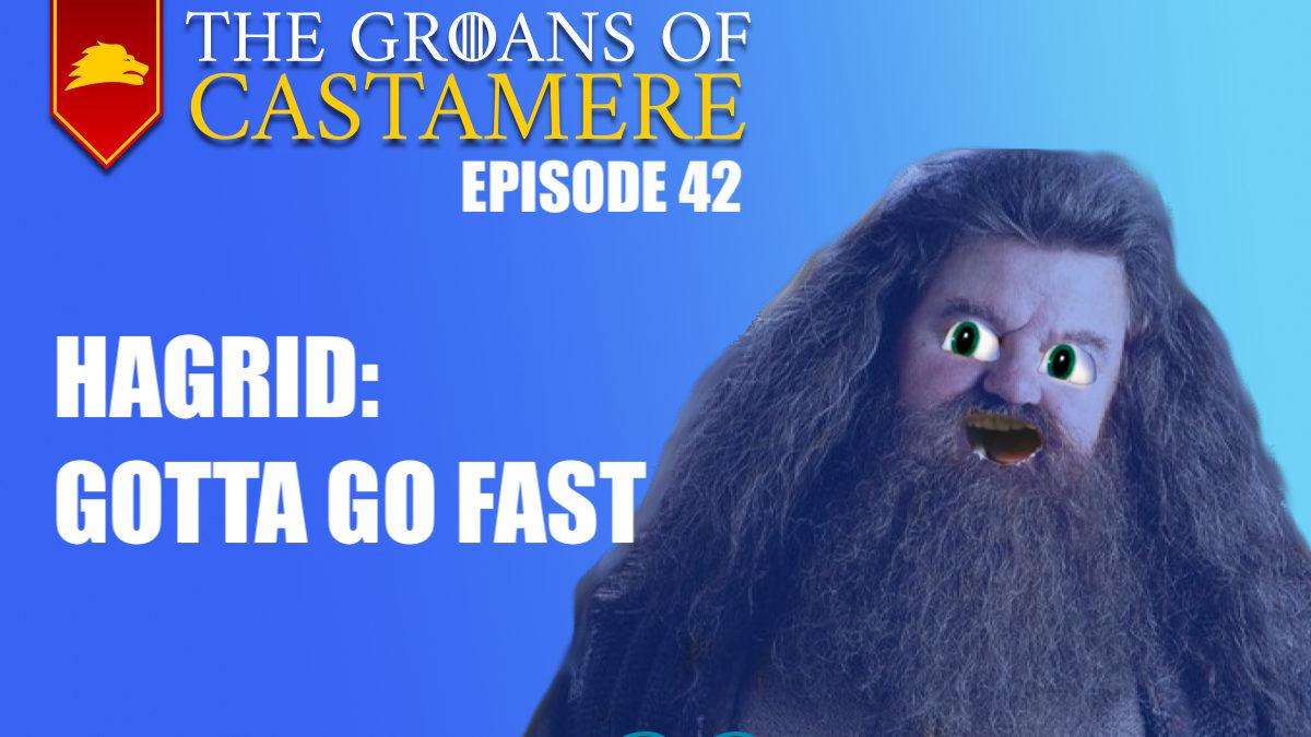 The Groans of Castamere Episode 42 – Hagrid: Gotta Go Fast
