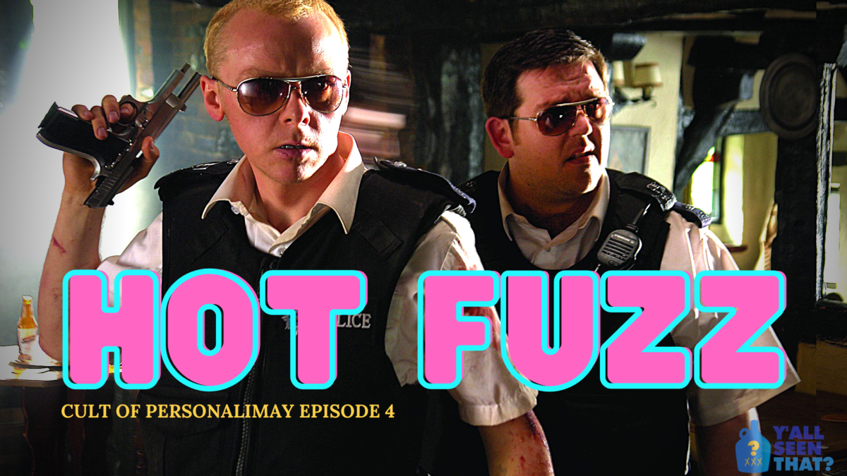 Y'all Seen That? Cult of PersonaliMay Episode 4 – Hot Fuzz (2007)